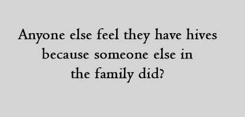 Anyone else feel they have hives because someone else in the family did