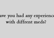 Have you had any experience with diffrent meds