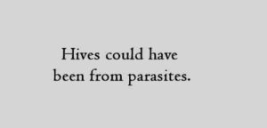 Hives could have been from parasites.