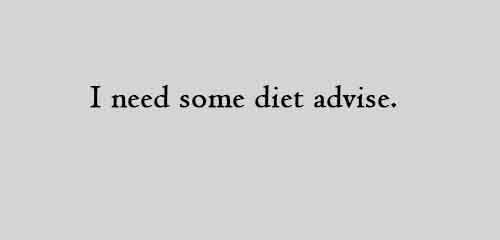 I need some diet advise.