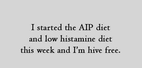 I started the AIP diet and low histamine diet this week and I'm hive free.