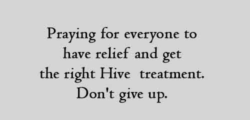 Praying for everyone to have relief and get the right Hive treatment. Don't give up.