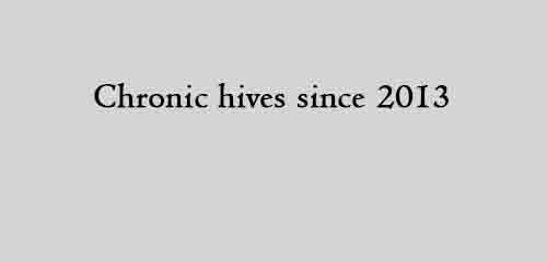 Chronic hives since 2013