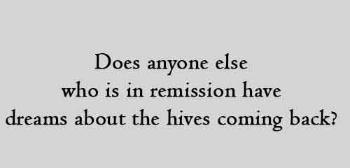 Does anyone else who is in remission have dreams about the hives coming back