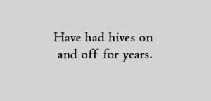 Have had hives on and off for years.