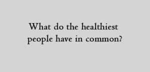 What do the healthiest people have in common