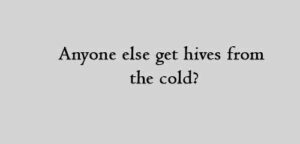 Anyone else get hives from the cold