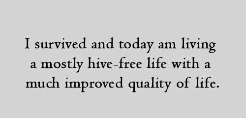 I survived and today am living a mostly hive-free life with a much improved quality of life.